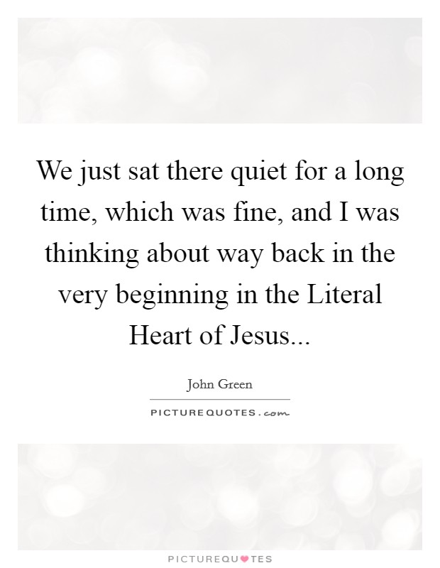 We just sat there quiet for a long time, which was fine, and I was thinking about way back in the very beginning in the Literal Heart of Jesus Picture Quote #1