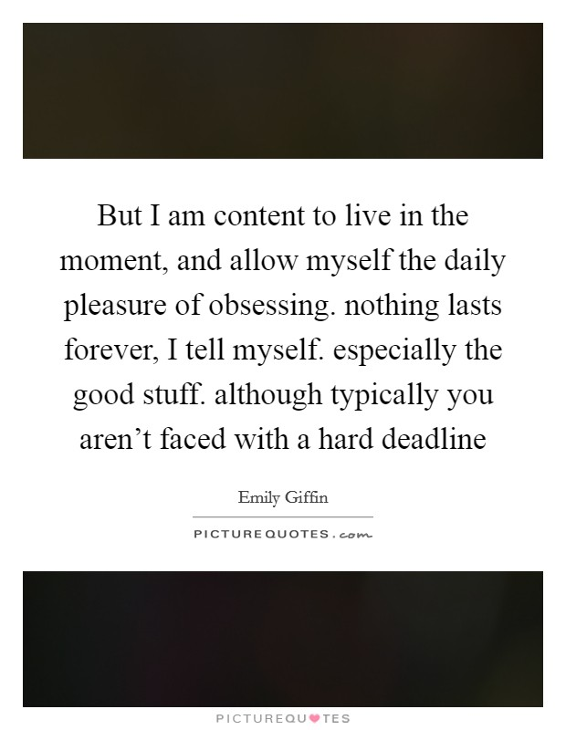 But I am content to live in the moment, and allow myself the daily pleasure of obsessing. nothing lasts forever, I tell myself. especially the good stuff. although typically you aren't faced with a hard deadline Picture Quote #1