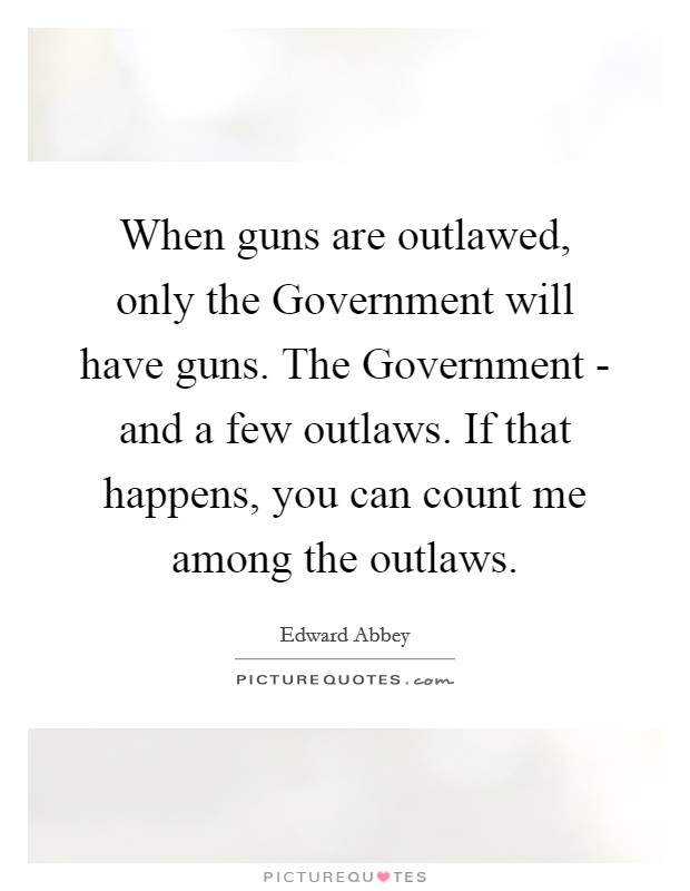 When guns are outlawed, only the Government will have guns. The Government - and a few outlaws. If that happens, you can count me among the outlaws Picture Quote #1