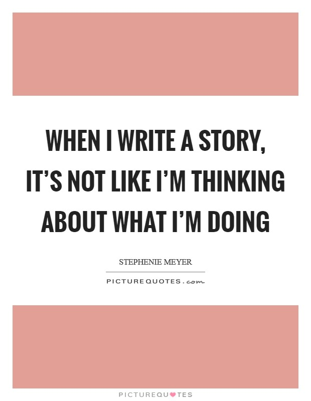 When I write a story, it's not like I'm thinking about what I'm doing Picture Quote #1