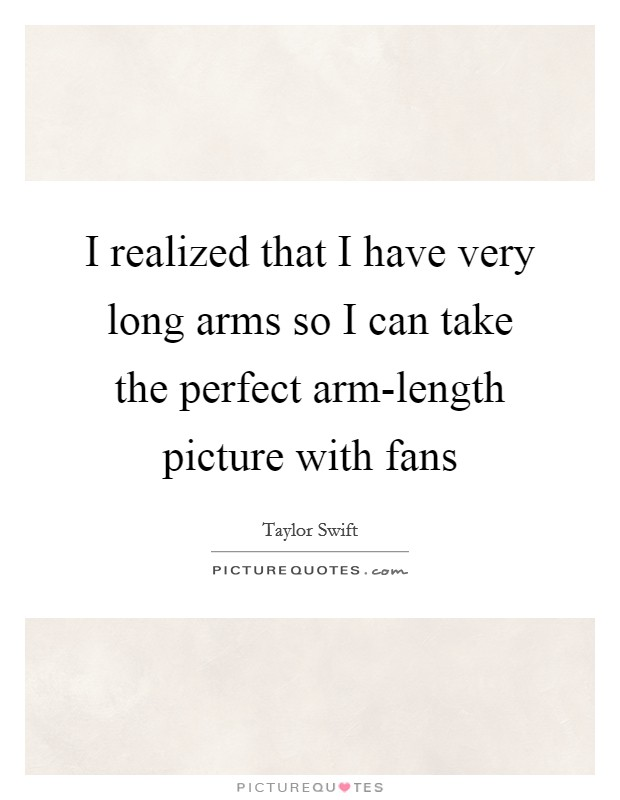 I realized that I have very long arms so I can take the perfect arm-length picture with fans Picture Quote #1
