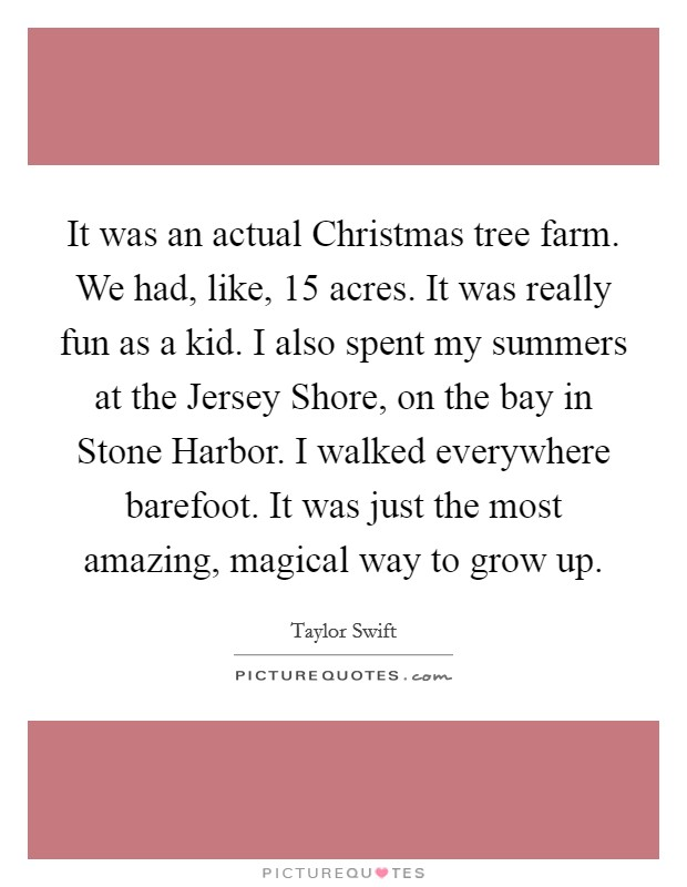It was an actual Christmas tree farm. We had, like, 15 acres. It was really fun as a kid. I also spent my summers at the Jersey Shore, on the bay in Stone Harbor. I walked everywhere barefoot. It was just the most amazing, magical way to grow up Picture Quote #1