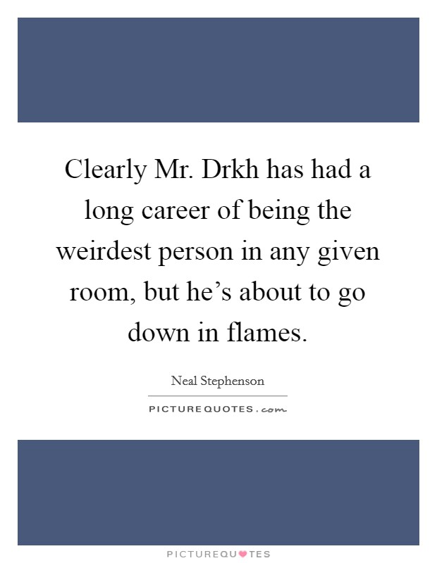 Clearly Mr. Drkh has had a long career of being the weirdest person in any given room, but he's about to go down in flames Picture Quote #1