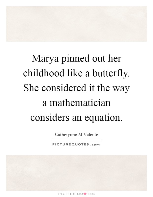 Marya pinned out her childhood like a butterfly. She considered it the way a mathematician considers an equation Picture Quote #1
