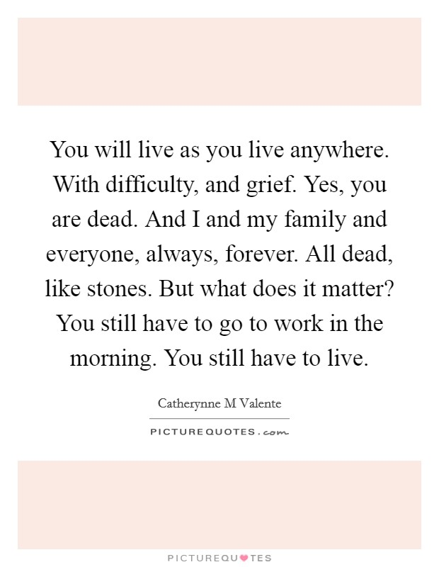 You will live as you live anywhere. With difficulty, and grief. Yes, you are dead. And I and my family and everyone, always, forever. All dead, like stones. But what does it matter? You still have to go to work in the morning. You still have to live Picture Quote #1