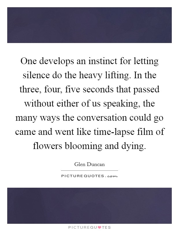 One develops an instinct for letting silence do the heavy lifting. In the three, four, five seconds that passed without either of us speaking, the many ways the conversation could go came and went like time-lapse film of flowers blooming and dying Picture Quote #1
