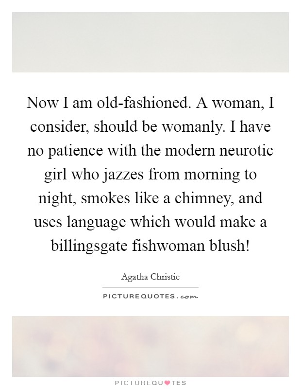 Now I am old-fashioned. A woman, I consider, should be womanly. I have no patience with the modern neurotic girl who jazzes from morning to night, smokes like a chimney, and uses language which would make a billingsgate fishwoman blush! Picture Quote #1