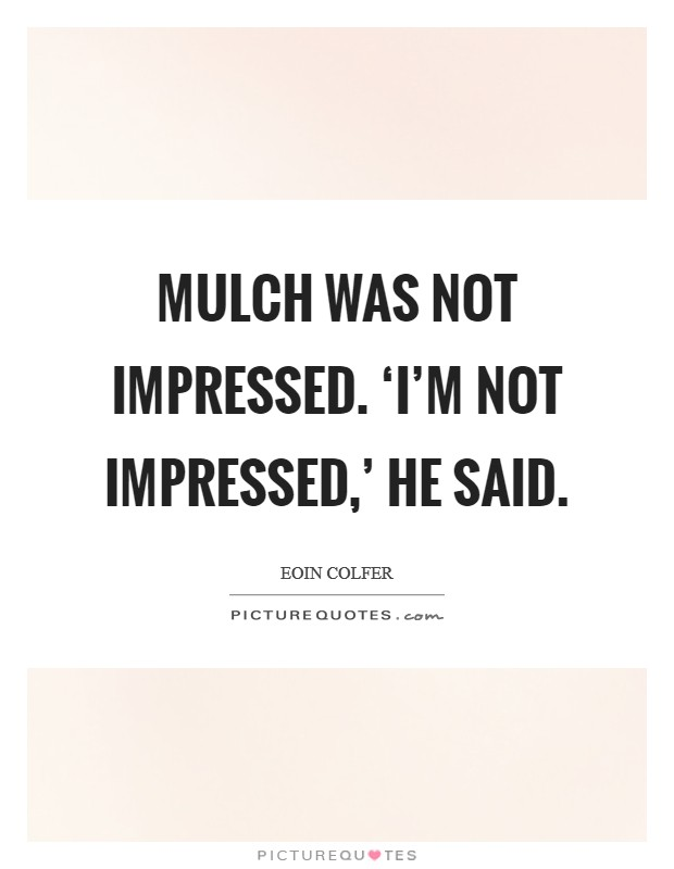 Mulch was not impressed. 'I'm not impressed,' he said Picture Quote #1