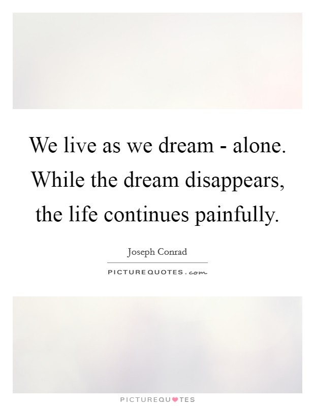 We live as we dream - alone. While the dream disappears, the life continues painfully Picture Quote #1