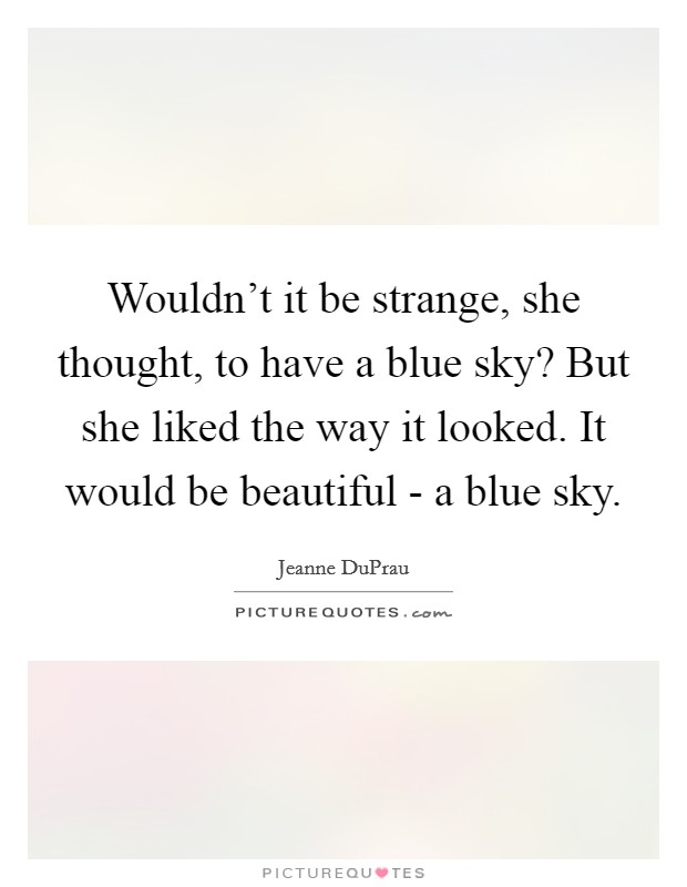 Wouldn't it be strange, she thought, to have a blue sky? But she liked the way it looked. It would be beautiful - a blue sky Picture Quote #1