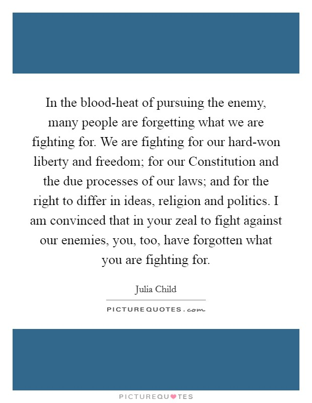 In the blood-heat of pursuing the enemy, many people are forgetting what we are fighting for. We are fighting for our hard-won liberty and freedom; for our Constitution and the due processes of our laws; and for the right to differ in ideas, religion and politics. I am convinced that in your zeal to fight against our enemies, you, too, have forgotten what you are fighting for Picture Quote #1