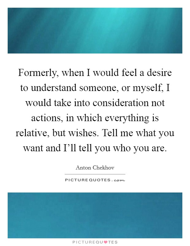 Formerly, when I would feel a desire to understand someone, or myself, I would take into consideration not actions, in which everything is relative, but wishes. Tell me what you want and I'll tell you who you are Picture Quote #1