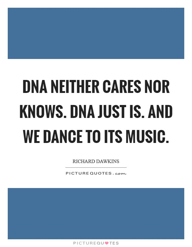 DNA neither cares nor knows. DNA just is. And we dance to its music Picture Quote #1
