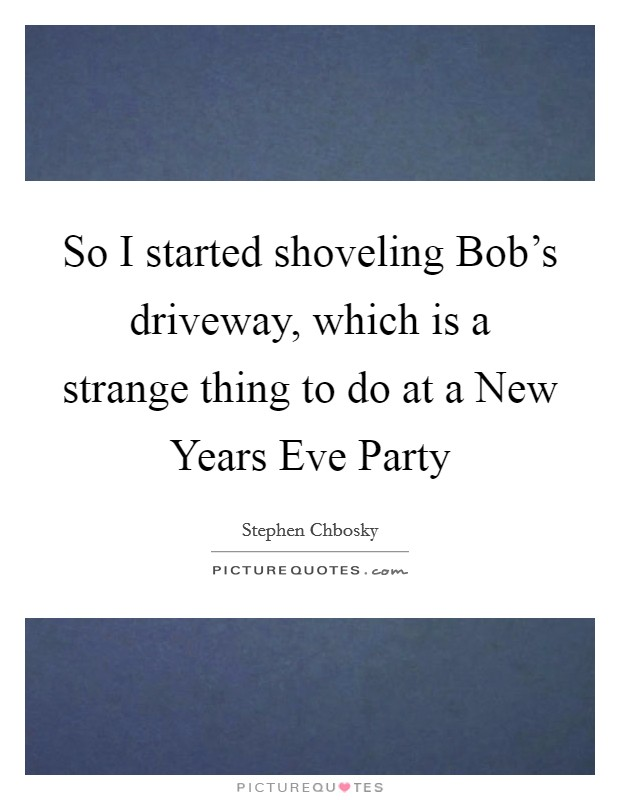 So I started shoveling Bob's driveway, which is a strange thing to do at a New Years Eve Party Picture Quote #1