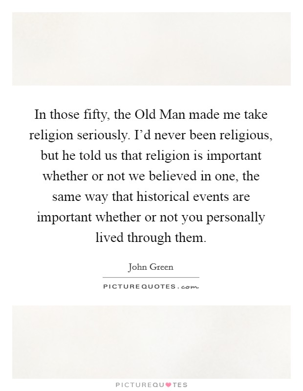 In those fifty, the Old Man made me take religion seriously. I'd never been religious, but he told us that religion is important whether or not we believed in one, the same way that historical events are important whether or not you personally lived through them Picture Quote #1