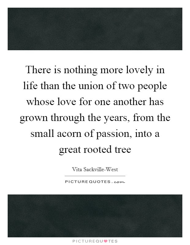 There is nothing more lovely in life than the union of two people whose love for one another has grown through the years, from the small acorn of passion, into a great rooted tree Picture Quote #1