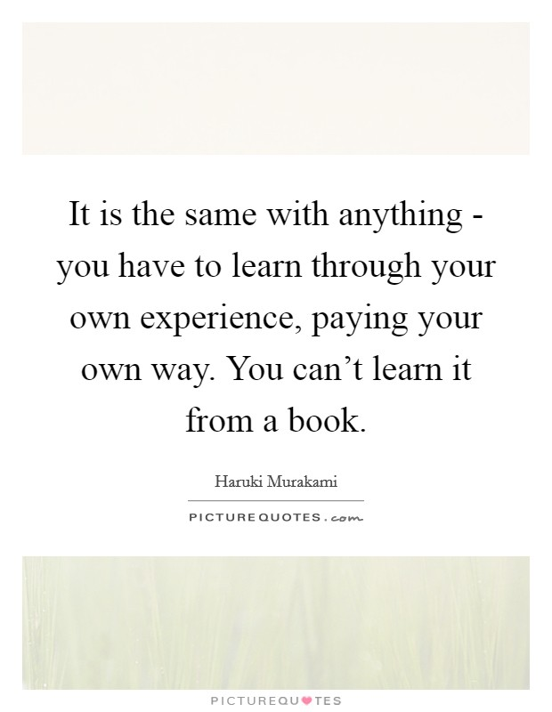 It is the same with anything - you have to learn through your own experience, paying your own way. You can't learn it from a book Picture Quote #1