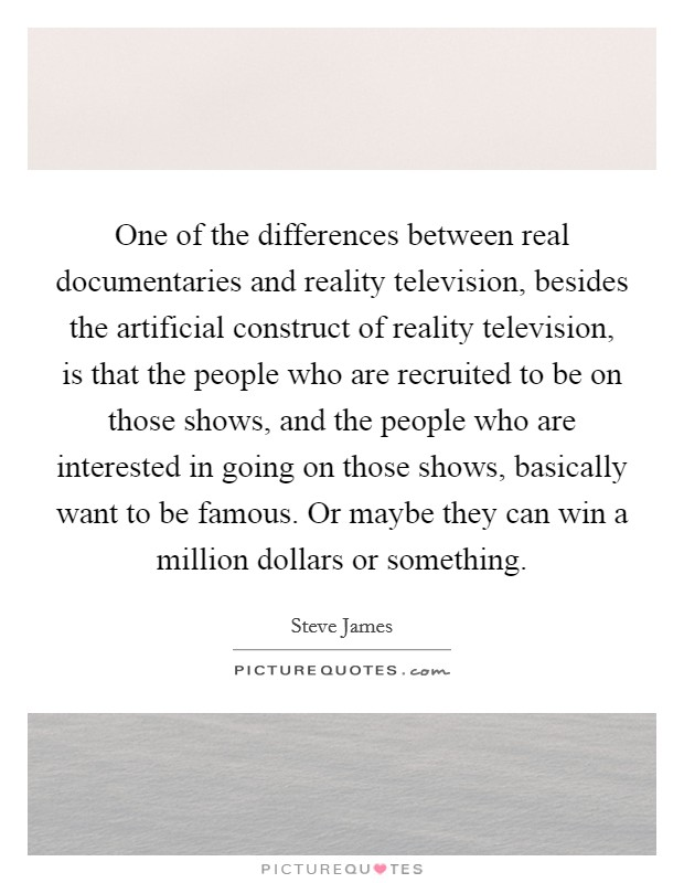 One of the differences between real documentaries and reality television, besides the artificial construct of reality television, is that the people who are recruited to be on those shows, and the people who are interested in going on those shows, basically want to be famous. Or maybe they can win a million dollars or something Picture Quote #1