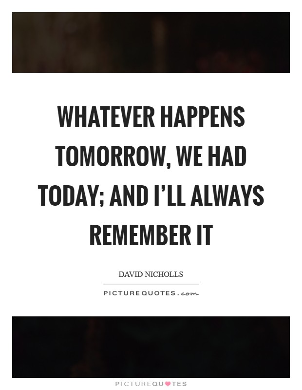 Whatever happens tomorrow, we had today; and I'll always remember it Picture Quote #1