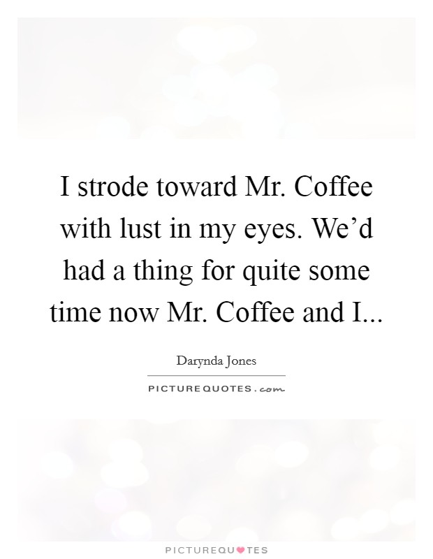 I strode toward Mr. Coffee with lust in my eyes. We'd had a thing for quite some time now Mr. Coffee and I Picture Quote #1