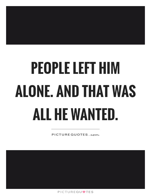 People left him alone. And that was all he wanted Picture Quote #1