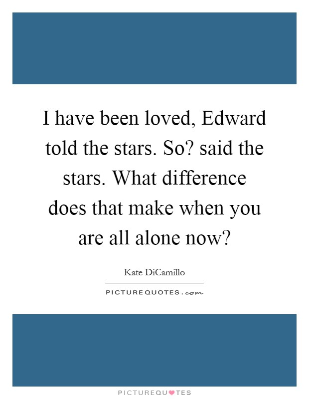 I have been loved, Edward told the stars. So? said the stars. What difference does that make when you are all alone now? Picture Quote #1