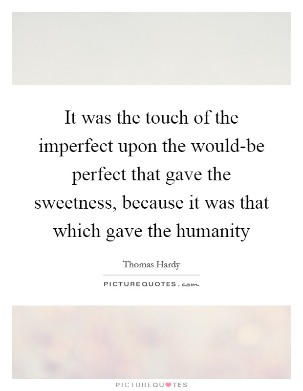 It was the touch of the imperfect upon the would-be perfect that gave the sweetness, because it was that which gave the humanity Picture Quote #1