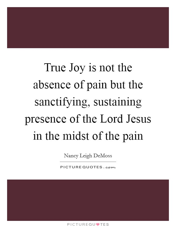 True Joy is not the absence of pain but the sanctifying, sustaining presence of the Lord Jesus in the midst of the pain Picture Quote #1