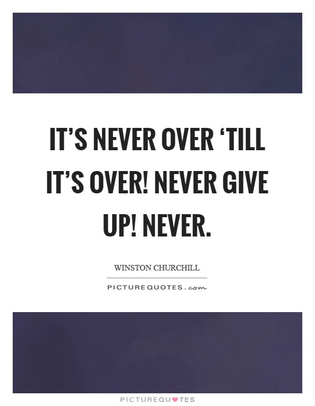 It's Never Over 'till it's over! Never Give Up! Never Picture Quote #1