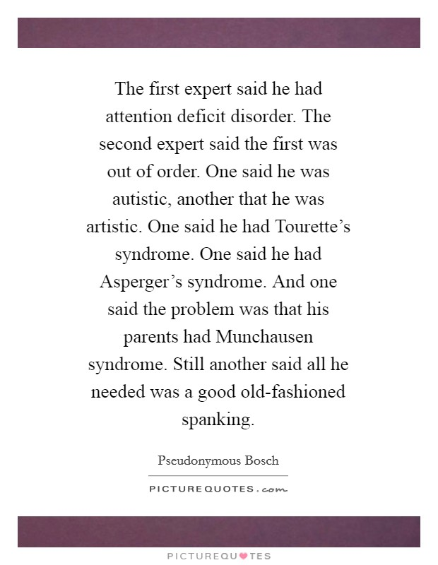 The first expert said he had attention deficit disorder. The second expert said the first was out of order. One said he was autistic, another that he was artistic. One said he had Tourette's syndrome. One said he had Asperger's syndrome. And one said the problem was that his parents had Munchausen syndrome. Still another said all he needed was a good old-fashioned spanking Picture Quote #1