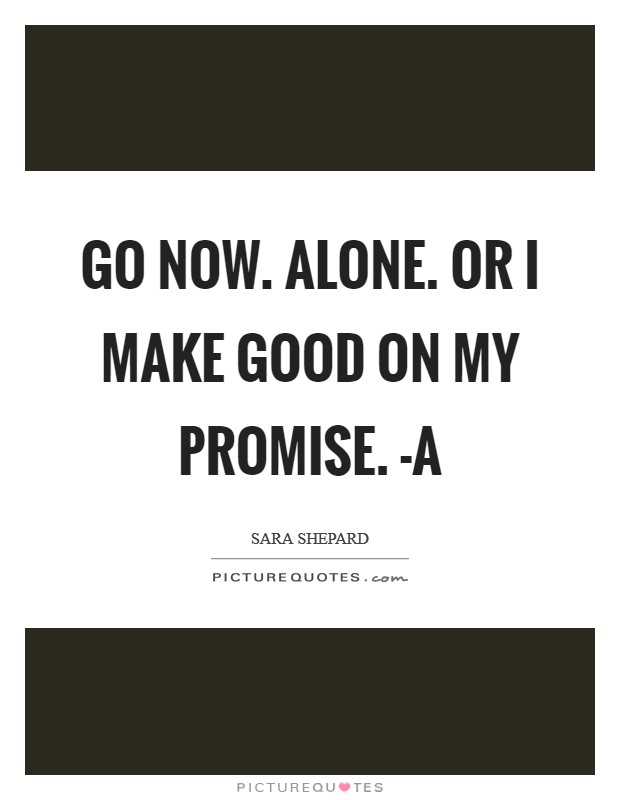 Go now. Alone. Or I make good on my promise. -A Picture Quote #1