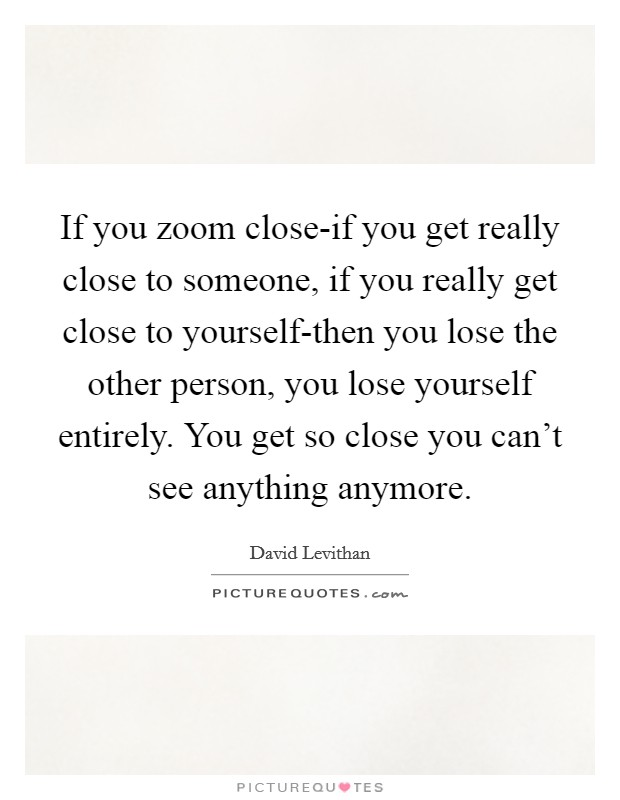 If you zoom close-if you get really close to someone, if you really get close to yourself-then you lose the other person, you lose yourself entirely. You get so close you can't see anything anymore Picture Quote #1