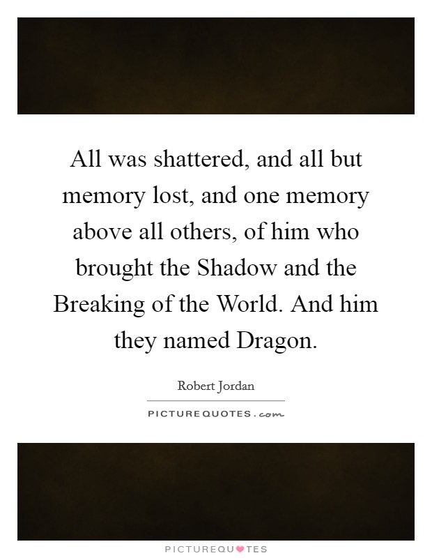 All was shattered, and all but memory lost, and one memory above all others, of him who brought the Shadow and the Breaking of the World. And him they named Dragon Picture Quote #1