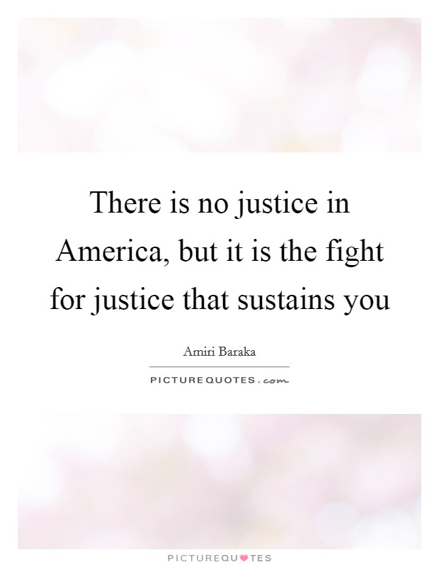 There is no justice in America, but it is the fight for justice that sustains you Picture Quote #1