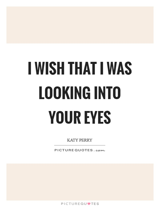 I wish that I was looking into your eyes Picture Quote #1
