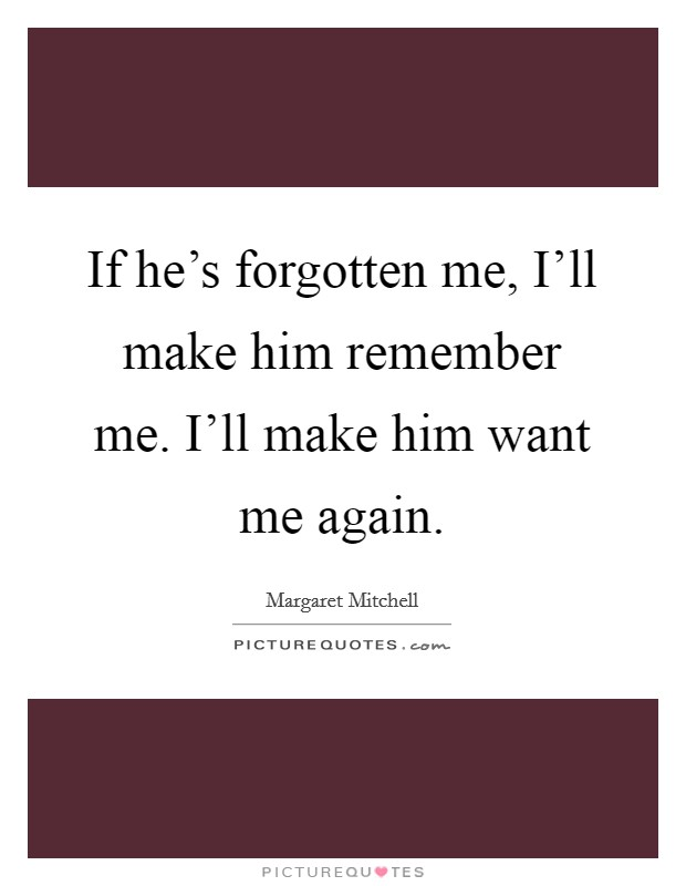 If he's forgotten me, I'll make him remember me. I'll make him want me again Picture Quote #1