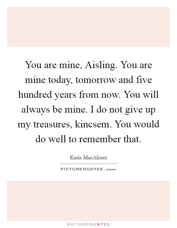 You are mine, Aisling. You are mine today, tomorrow and five hundred years from now. You will always be mine. I do not give up my treasures, kincsem. You would do well to remember that Picture Quote #1