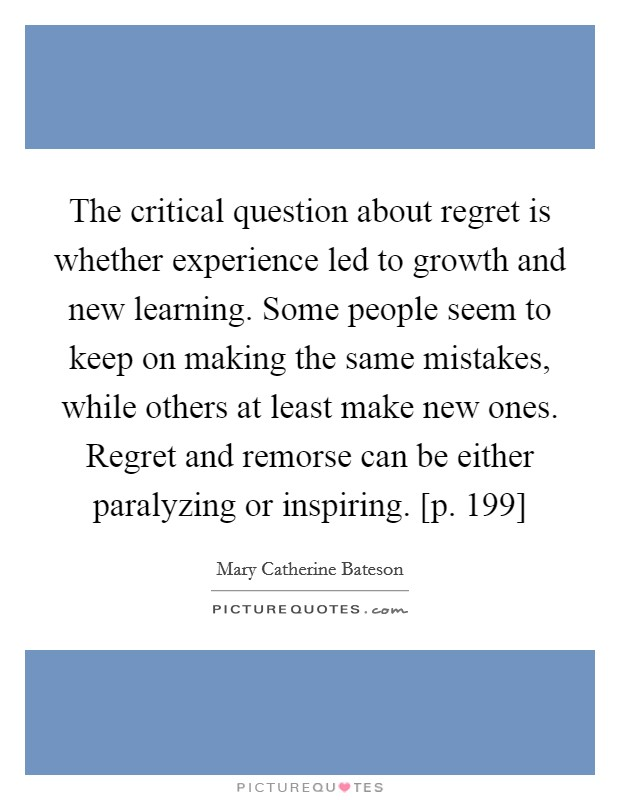 The critical question about regret is whether experience led to growth and new learning. Some people seem to keep on making the same mistakes, while others at least make new ones. Regret and remorse can be either paralyzing or inspiring. [p. 199] Picture Quote #1
