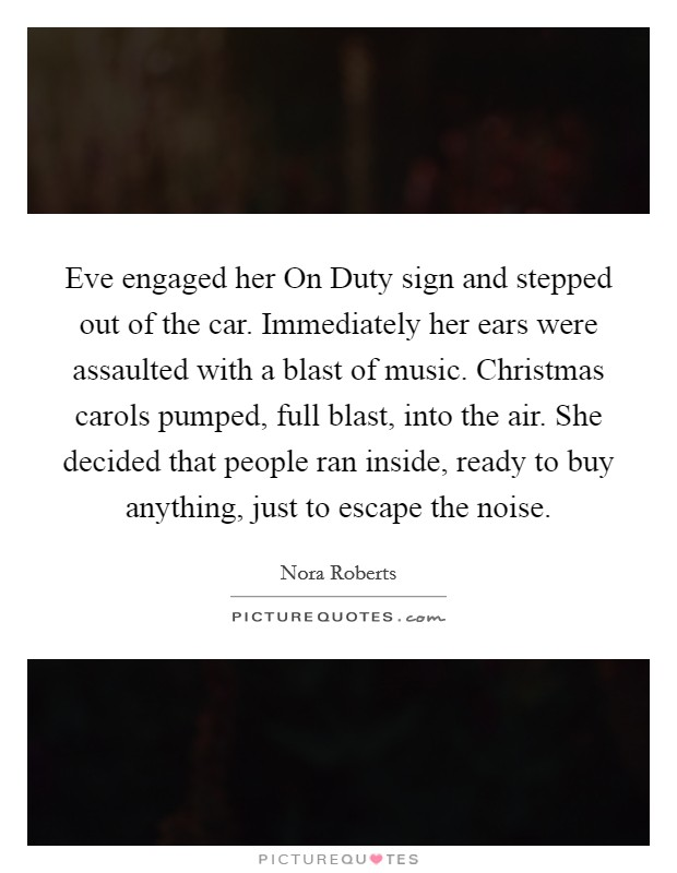 Eve engaged her On Duty sign and stepped out of the car. Immediately her ears were assaulted with a blast of music. Christmas carols pumped, full blast, into the air. She decided that people ran inside, ready to buy anything, just to escape the noise Picture Quote #1