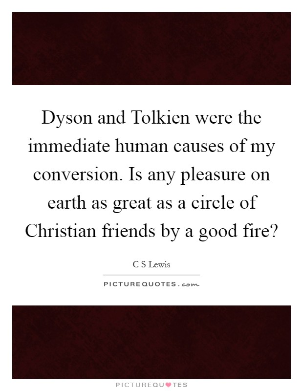 Dyson and Tolkien were the immediate human causes of my conversion. Is any pleasure on earth as great as a circle of Christian friends by a good fire? Picture Quote #1