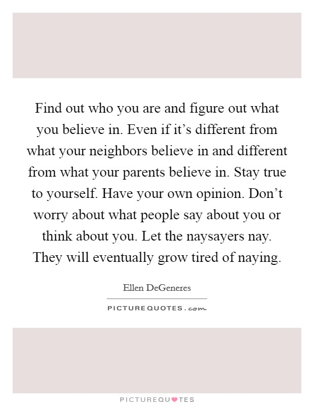 Find out who you are and figure out what you believe in. Even if it's different from what your neighbors believe in and different from what your parents believe in. Stay true to yourself. Have your own opinion. Don't worry about what people say about you or think about you. Let the naysayers nay. They will eventually grow tired of naying Picture Quote #1