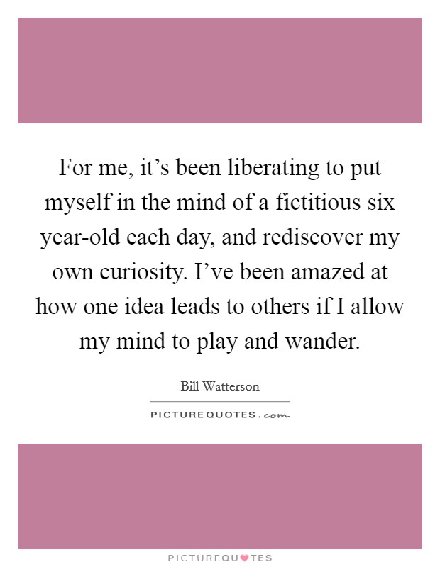 For me, it's been liberating to put myself in the mind of a fictitious six year-old each day, and rediscover my own curiosity. I've been amazed at how one idea leads to others if I allow my mind to play and wander Picture Quote #1