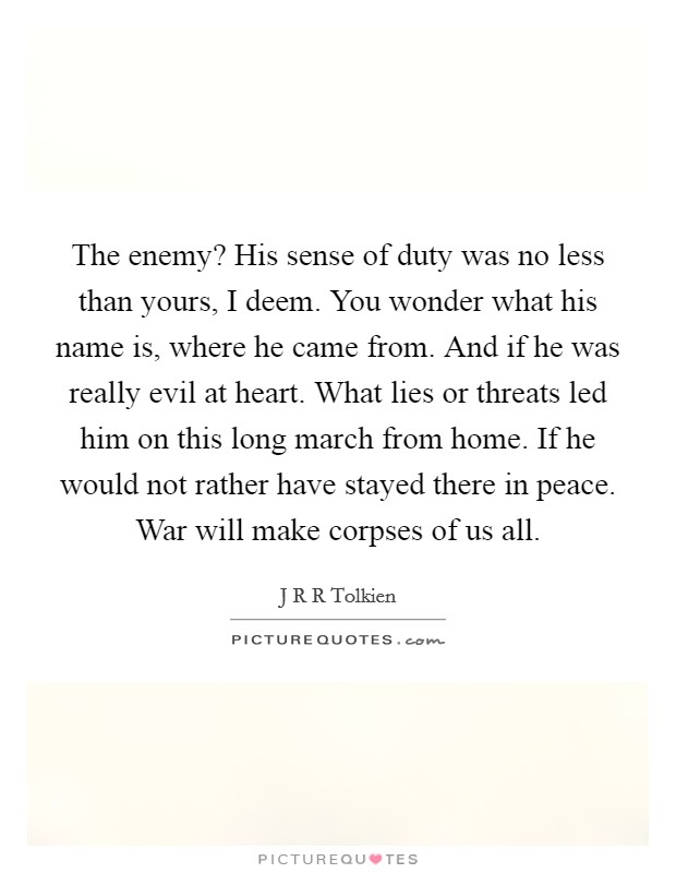 The enemy? His sense of duty was no less than yours, I deem. You wonder what his name is, where he came from. And if he was really evil at heart. What lies or threats led him on this long march from home. If he would not rather have stayed there in peace. War will make corpses of us all Picture Quote #1
