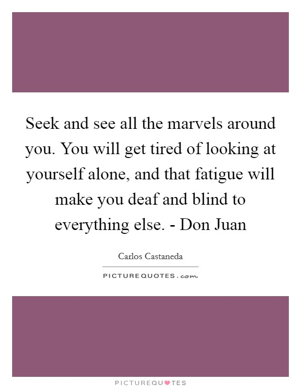 Seek and see all the marvels around you. You will get tired of looking at yourself alone, and that fatigue will make you deaf and blind to everything else. - Don Juan Picture Quote #1