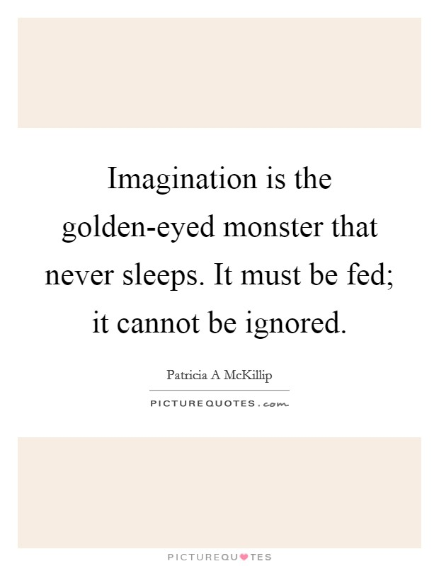 Imagination is the golden-eyed monster that never sleeps. It must be fed; it cannot be ignored Picture Quote #1