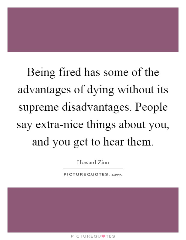 Being fired has some of the advantages of dying without its supreme disadvantages. People say extra-nice things about you, and you get to hear them Picture Quote #1