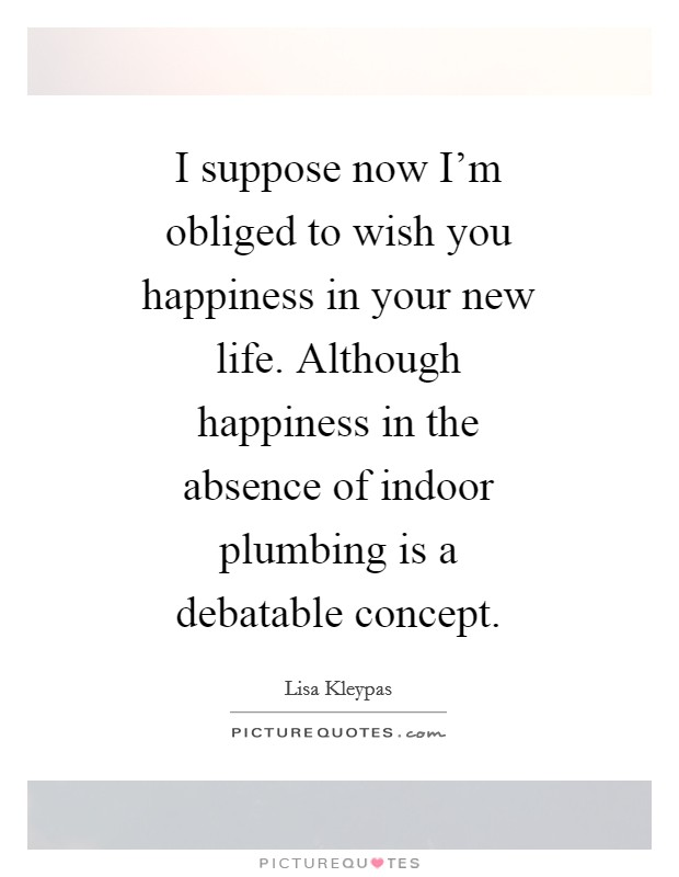I suppose now I'm obliged to wish you happiness in your new life. Although happiness in the absence of indoor plumbing is a debatable concept Picture Quote #1