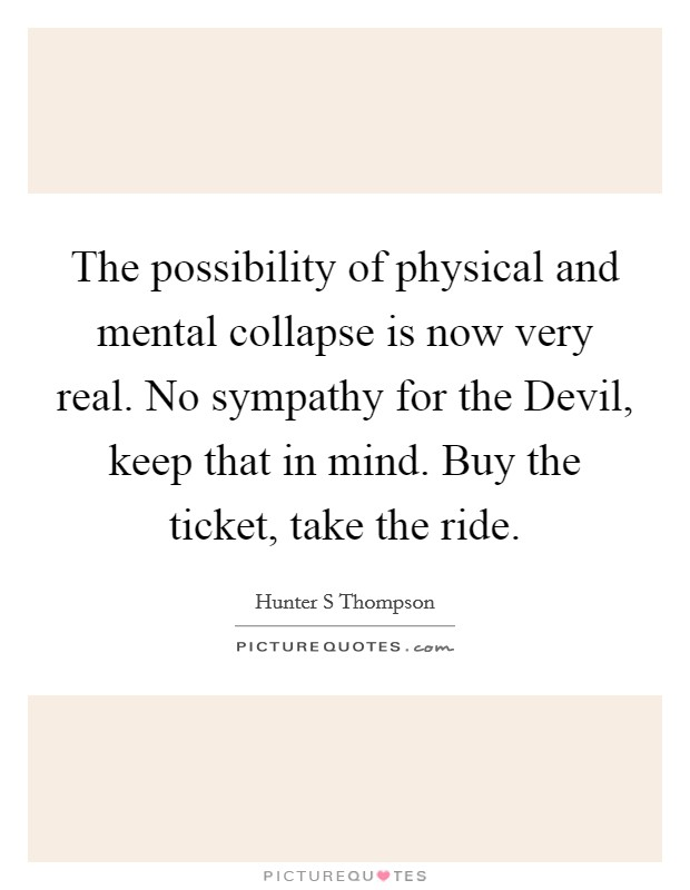 The possibility of physical and mental collapse is now very real. No sympathy for the Devil, keep that in mind. Buy the ticket, take the ride Picture Quote #1