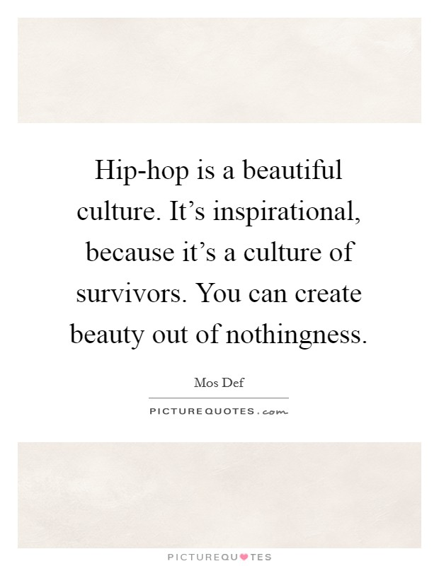 Hip-hop is a beautiful culture. It's inspirational, because it's a culture of survivors. You can create beauty out of nothingness Picture Quote #1