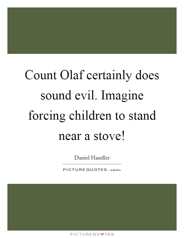 Count Olaf certainly does sound evil. Imagine forcing children to stand near a stove! Picture Quote #1